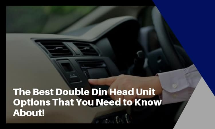 The Best Double Din Head Unit Options That You Need to Know About!