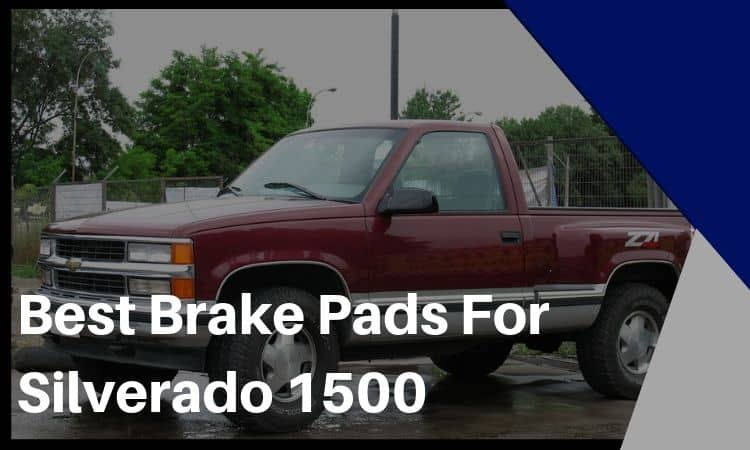 The Best Brake Pads For Silverado 1500 – What to Look For