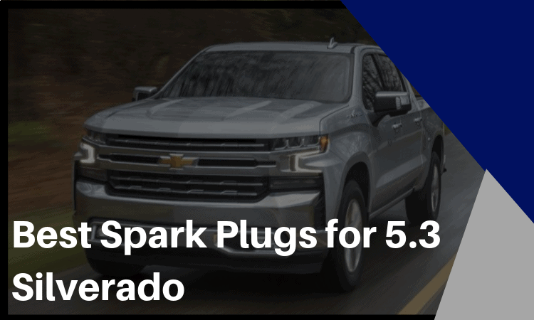The Best Spark Plugs for 5.3 Silverado: How to Find the Best One