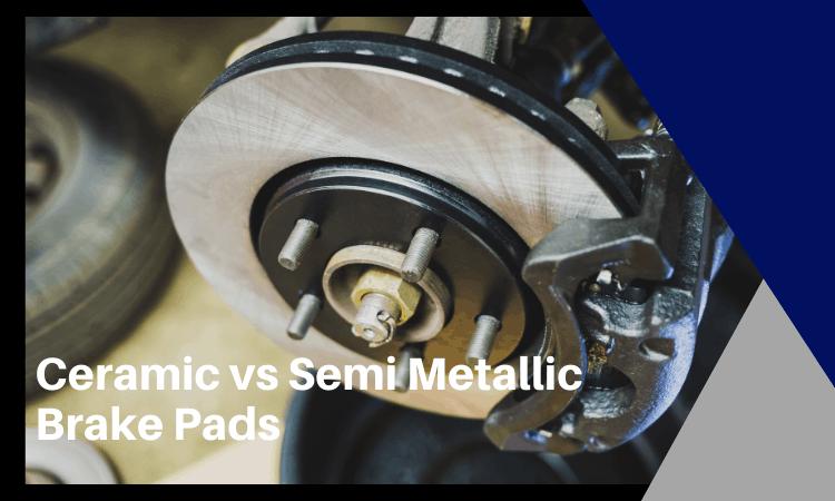 Ceramic vs Semi Metallic Brake Pads: What's the Difference?